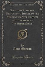 Selected Readings, Designed to Impart to the Student an Appreciation of Literature in Its Wider Sense (Classic Reprint)