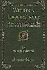 Within a Jersey Circle: Tales of the Past; Grave and Gay, as Picked Up From Old Jerseyites (Classic Reprint) af George Quarrie
