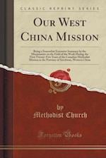 Our West China Mission: Being a Somewhat Extensive Summary by the Missionaries on the Field of the Work During the First Twenty-Five Years of the Cana