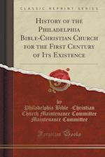 History of the Philadelphia Bible-Christian Church for the First Century of Its Existence (Classic Reprint)