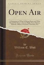 Open Air: A Statement of What Is Being Done and What Should Be Done to Secure Right Air in Homes, Schools, Offices, Factories, Churches, Etc (Classic af William E. Watt