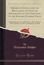 Orders in Council for the Regulation of Consular Jurisdiction in the Dominions of the Sublime Ottoman Porte
