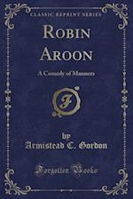 Robin Aroon: A Comedy of Manners (Classic Reprint)