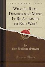What Is Real Democracy? Must It Be Attained to End War? (Classic Reprint) af Roy Holland Seward