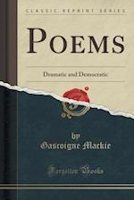 Poems: Dramatic and Democratic (Classic Reprint) af Gascoigne Mackie