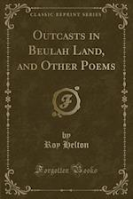 Outcasts in Beulah Land, and Other Poems (Classic Reprint)
