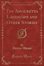 The Amouretta Landscape and Other Stories (Classic Reprint)