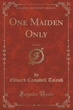 One Maiden Only, Vol. 2 of 3 (Classic Reprint)