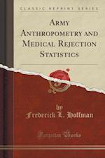 Army Anthropometry and Medical Rejection Statistics (Classic Reprint)