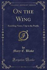 On the Wing: Rambling Notes; Trip to the Pacific (Classic Reprint)