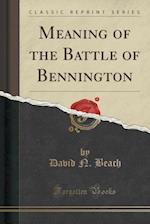 Meaning of the Battle of Bennington (Classic Reprint)