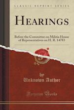Hearings Before the Committee on Militia, House of Representatives on H. R. 14783 (Classic Reprint)