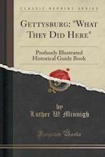 "Gettysburg: ""What They Did Here"": Profusely Illustrated Historical Guide Book (Classic Reprint)"