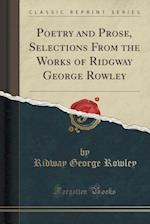 Poetry and Prose, Selections from the Works of Ridgway George Rowley (Classic Reprint) af Ridway George Rowley