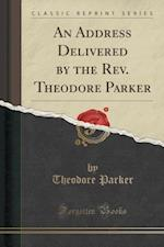 An Address Delivered by the REV. Theodore Parker (Classic Reprint)