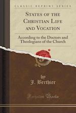 States of the Christian Life and Vocation: According to the Doctors and Theologians of the Church (Classic Reprint) af J. Berthier