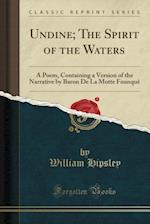 Undine; The Spirit of the Waters: A Poem, Containing a Version of the Narrative by Baron De La Motte Founquê (Classic Reprint) af William Hipsley