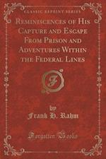 Reminiscences of His Capture and Escape from Prison and Adventures Within the Federal Lines (Classic Reprint) af Frank H. Rahm