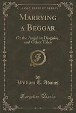 Marrying a Beggar: Or the Angel in Disguise, and Other Tales (Classic Reprint)