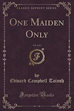 One Maiden Only, Vol. 1 of 3 (Classic Reprint)
