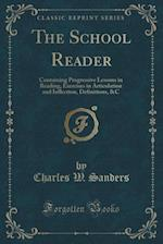 The School Reader: Containing Progressive Lessons in Reading, Exercises in Articulation and Inflection, Definitions, &C (Classic Reprint)