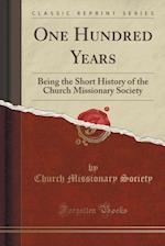 One Hundred Years: Being the Short History of the Church Missionary Society (Classic Reprint)