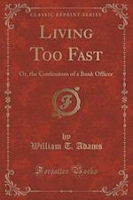 Living Too Fast: Or, the Confessions of a Bank Officer (Classic Reprint)