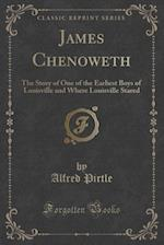 James Chenoweth: The Story of One of the Earliest Boys of Louisville and Where Louisville Stared (Classic Reprint) af Alfred Pirtle