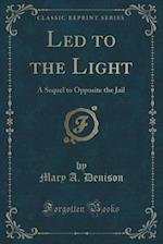 Led to the Light: A Sequel to Opposite the Jail (Classic Reprint)