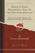 Speech of Eneas Macdonnell, Esq., On the East India Question: Delivered at a Public Meeting of the Inhabitants of London and Westminster (Classic Repr af Eneas Macdonnell