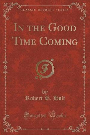 In the Good Time Coming (Classic Reprint)