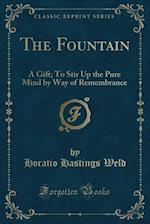 The Fountain: A Gift; To Stir Up the Pure Mind by Way of Remembrance (Classic Reprint)