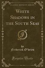 White Shadows in the South Seas (Classic Reprint)