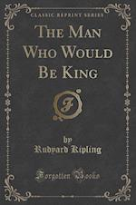 The Man Who Would Be King (Classic Reprint)