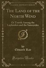 The Land of the North Wind: Or Travels Among the Laplanders and the Samoyedes (Classic Reprint)