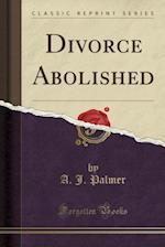 Divorce Abolished (Classic Reprint)