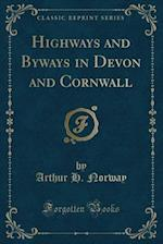 Highways and Byways in Devon and Cornwall (Classic Reprint)
