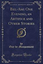 Bel-Ami One Evening, an Artifice and Other Stories (Classic Reprint)
