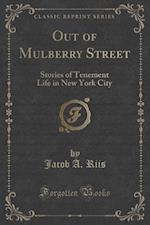Out of Mulberry Street: Stories of Tenement Life in New York City (Classic Reprint)