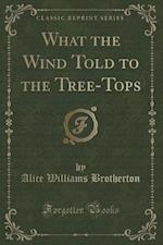 What the Wind Told to the Tree-Tops (Classic Reprint) af Alice Williams Brotherton