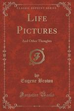 Life Pictures: And Other Thoughts (Classic Reprint) af Eugene Brown