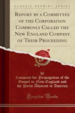 Report by a Committee of the Corporation Commonly Called the New England Company of Their Proceeding (Classic Reprint)