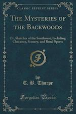 The Mysteries of the Backwoods: Or, Sketches of the Southwest, Including Character, Scenery, and Rural Sports (Classic Reprint) af T. B. Thorpe