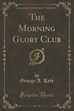 The Morning Glory Club (Classic Reprint) af George A. Kyle