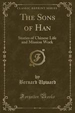 The Sons of Han: Stories of Chinese Life and Mission Work (Classic Reprint) af Bernard Upward