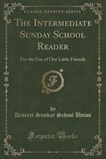 The Intermediate Sunday School Reader: For the Use of Our Little Friends (Classic Reprint)
