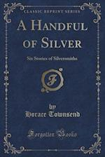 A Handful of Silver: Six Stories of Silversmiths (Classic Reprint)