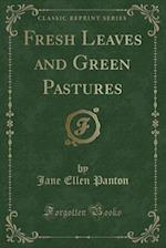 Fresh Leaves and Green Pastures (Classic Reprint)
