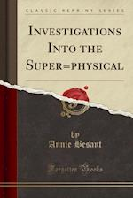 Investigations Into the Super=physical (Classic Reprint)