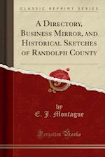 A Directory, Business Mirror, and Historical Sketches of Randolph County (Classic Reprint)